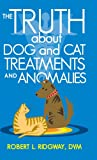 The Truth about Dog and Cat Treatments and Anomalies, Robert L. Ridgway, 1475996748