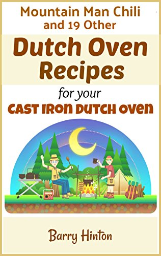 Mountain Man Chili and Other Dutch Oven Camping Recipes for Your Cast-Iron Dutch Oven by Barry Hinton