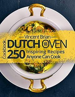 Dutch Oven Cookbook: 250 Inspiring Recipes Anyone Can Cook