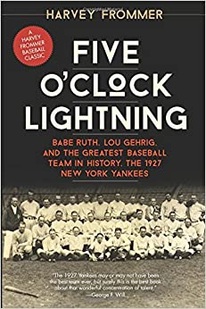 Five O'Clock Lightning: Babe Ruth, Lou Gehrig, and the Greatest Baseball Team in History, the 1927 New York Yankees
