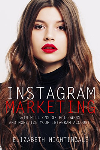 INSTAGRAM MARKETING: Gain Millions of Followers and Monetize Your Instagram Account (Instagram Marketing for Beginners Socal Media Marketing) (Best Way To Get Twitter Followers)