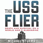 The USS Flier: Death and Survival on a World War II Submarine | Michael Sturma