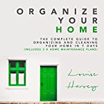 Organize Your Home: The Complete Guide to Organizing and Cleaning Your Home in 7 Days (Includes 3 x Home Maintenance Plans) | Louise Harvey