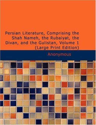 Download Persian Literature, Comprising the Shah Nameh, the Rubaiyat, the Divan, and the Gulistan, Volume 1 pdf epub