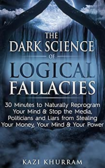 The Dark Science of Logical Fallacies: 30 Minutes to Naturally Reprogram Your Mind & Stop the Media, Politicians and Liars from Stealing Your Money, Your Mind & Your Power by [Khurram, Kazi]