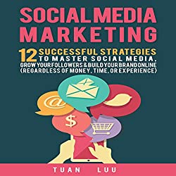 Social Media Marketing: 12 Successful Strategies to Master Social Media, Grow Your Followers & Build Your Brand Online