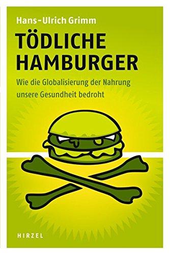 Tödliche Hamburger: Wie die Globalisierung der Nahrung unsere Gesundheit bedroht