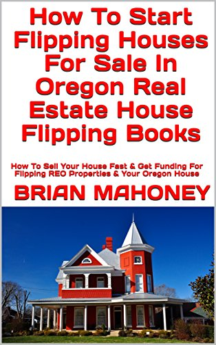 How To Start Flipping Houses For Sale In Oregon Real Estate House Flipping Books: How To Sell Your House Fast & Get Funding For Flipping REO Properties & Your Oregon House