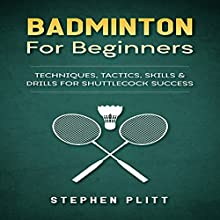 Badminton for Beginners: Techniques, Tactics, Skills, and Drills for Shuttlecock Success Audiobook by Stephen Plitt Narrated by Jim D. Johnston