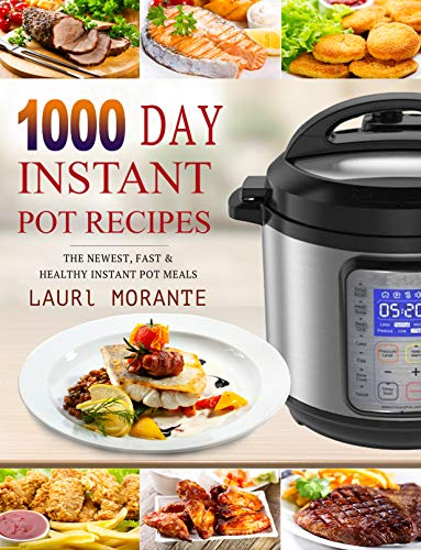 1000 Day Instant Pot Recipes: The Newest, Fast & Healthy Instant Pot Meals - 36 Month Pressure Cooker Meal Recipes - 3 Years Pressure Cooker Recipes Plan by Laurel  Morante