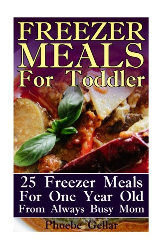 Freezer Meals For Toddler: 25 Freezer Meals For One Year Old From Always Busy Mom (Slow Cooker Recipes For 1 Year Old)