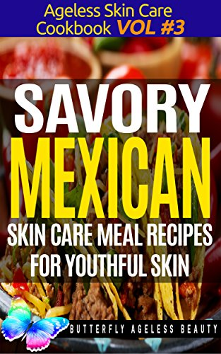 Savory Mexican Cook Book Skin Care Recipes For Youthful Skin: The Mexican Cookbook Anti Aging Diet (The Ageless Skin Care Cookbook Volume 3) by Butterfly Ageless Beauty - Christopher Sewell