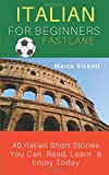Italian For Beginners Fastlane: 40 Italian Short Stories You Can  Read, Learn  & Enjoy Today! (Italian Reading and Comprehension, Band 1)