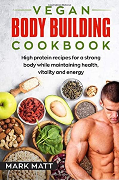 Amazon Com Vegan Bodybuilding Cookbook 100 High Protein Recipes For A Strong Body While Maintaining Health Vitality And Energy Plant Based Vegan Fitness High Protein 9781983338595 Matt Mark Books