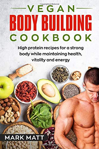 Vegan Bodybuilding Cookbook  100 High Protein Recipes For A Strong Body While Maintaining Health Vitality And Energy  Plant Based Vegan Fitness High Protein Band 1