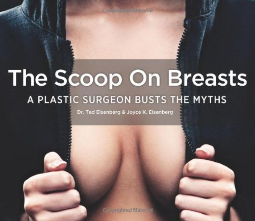 The Scoop on Breasts: A Plastic Surgeon Busts the Myths by Dr. Ted Eisenberg D.O. FACOS FAACS (June 04,2013)