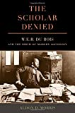 The Scholar Denied: W. E. B. Du Bois and the Birth of Modern Sociology by Morris, Aldon(August 27, 2015) Hardcover