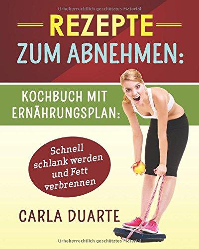 Rezepte zum Abnehmen: Kochbuch mit Ernährungsplan: Schnell schlank werden und Fett verbrennen