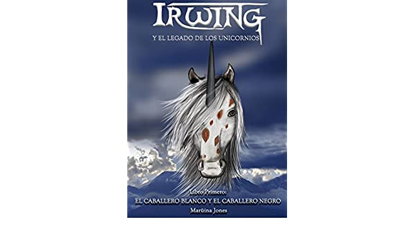 Irwing y el Legado de los Unicornios.: Libro Primero: El Caballero Blanco y El Caballero Negro. (Spanish Edition) - Kindle edition by Marüina Jones, ...