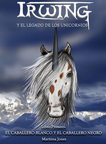 Irwing y el Legado de los Unicornios.: Libro Primero: El Caballero Blanco y