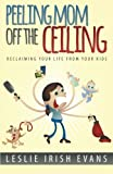 img - for Peeling Mom Off the Ceiling: Reclaiming Your Life From Your Kids book / textbook / text book