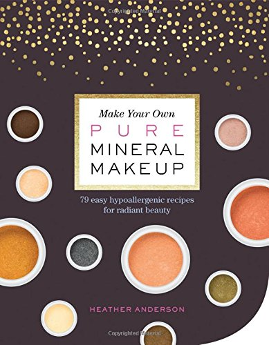 Make Your Own Pure Mineral Makeup: 79 Easy Hypoallergenic Recipes for Radiant Beauty (Escentuals Skin Makeup Mineral)