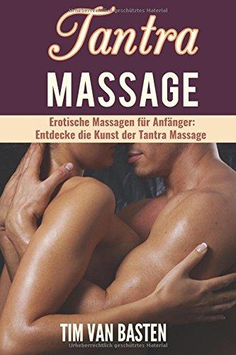 Tantra Massage: Erotische Massagen für Anfänger - Entdecke die Kunst der Tantra Massage für ein völlig neues Lustempfinden, unglaublichen Sex und ein erfüllteres Sexleben!