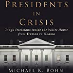 Presidents in Crisis: Tough Decisions inside the White House from Truman to Obama | Michael K. Bohn