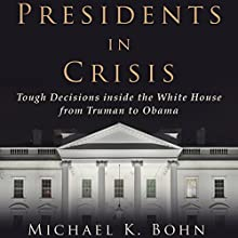 Presidents in Crisis: Tough Decisions inside the White House from Truman to Obama Audiobook by Michael K. Bohn Narrated by Kevin Stillwell