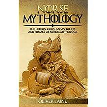 Norse Mythology: The Heroes, Gods, Sagas, Beliefs, and Rituals of Nordic Mythology (Norse Mythology, Greek Mythology, Egyptian Mythology, Myth, Legend Book 1)