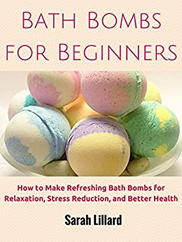 Bath Bombs for Beginners: How to Make Refreshing Bath Bombs for Relaxation, Stress Reduction, and Better Health (DIY and Hobbies) by [DIY and Hobbies]