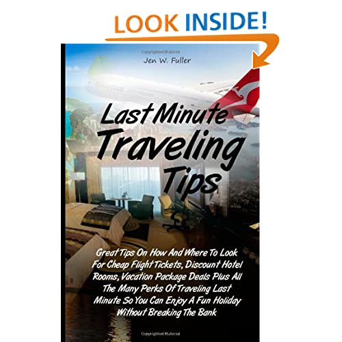 Last Minute Traveling Tips: Great Tips On How And Where To Look For Cheap Flight Tickets, Discount Hotel Rooms, Vacation Package Deals Plus All The ... Enjoy A Fun Holiday Without Breaking The Bank Jen W. Fuller