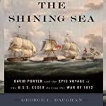 The Shining Sea: David Porter and the Epic Voyage of the U.S.S. Essex during the War of 1812 | George C. Daughan