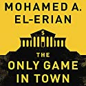 The Only Game in Town: Central Banks, Instability, and Avoiding the Next Collapse Hörbuch von Mohamed A. El-Erian Gesprochen von: Dan Woren