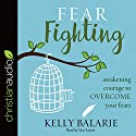 Fear Fighting: Awakening Courage to Overcome Your Fears Audiobook by Kelly Balarie Narrated by Lisa Larsen