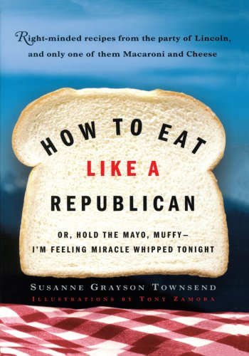 How to Eat Like a Republican: Or, Hold the Mayo, Muffy--I'm Feeling Miracle Whipped Tonight by Susanne Grayson Townsend