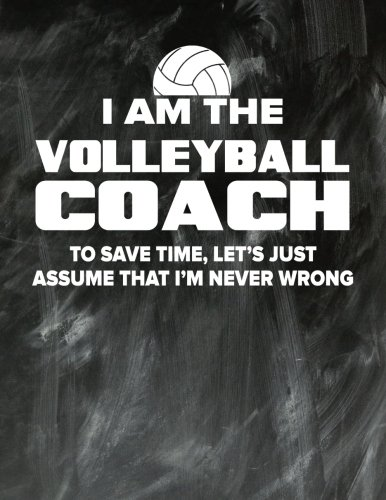 Volleyball Coaching Notebook - Just Assume That I'm Never Wrong - 8.5x11 Coaches Practice Journal: Volleyball Coach Notepad for Training Notes, Strategy, Plays Diagram and ()