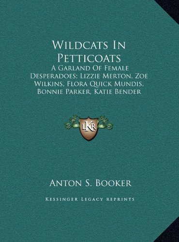 Wildcats In Petticoats: A Garland Of Female Desperadoes; Lizzie Merton, Zoe Wilkins, Flora Quick Mundis, Bonnie Parker, Katie Bender And Belle Starr (LARGE PRINT EDITION) PDF Text fb2 ebook