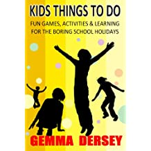 Kids Things To Do (Fun Games, Activites & Learning For The Boring School Holidays Book 1)