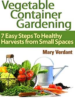 Vegetable Container Gardening: 7 Easy Steps To Healthy Harvests from Small Spaces by [Verdant, Mary]