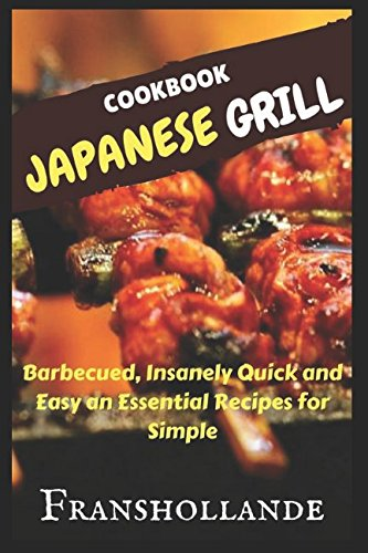Japanese Grill Recipes: 101 Barbecued, Insanely Quick and Easy an Essential Recipes for Simple by Franshollande