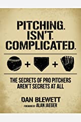 Pitching. Isn't. Complicated.: The Secrets Of Pro Pitchers Aren't Secrets At All Paperback