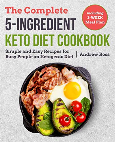 The Complete 5-Ingredient Keto Diet Cookbook: Simple and Easy Recipes for Busy People on Ketogenic Diet with 2-Week Meal Plan (Keto Cookbook) by Andrew Ross