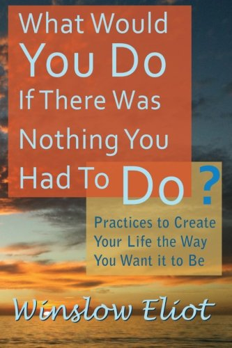What Would You Do If There Was Nothing You Had To Do?: Practices to create your life the way you want it to be
