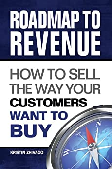 Roadmap to Revenue: How to Sell the Way Your Customers Want to Buy by [Zhivago, Kristin]