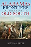 Alabama s Frontiers and the Rise of the Old South (A History of the Trans-Appalachian Frontier)