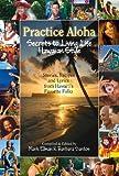 Practice Aloha: Secrets to Living Life Hawaiian Style- Stories, Recipes and Lyrics from Hawai'i's Favorite Folks