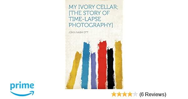 My Ivory Cellar The Story Of Time Lapse Photography John Nash