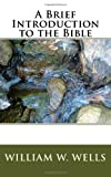 A Brief Introduction to the Bible, William W. Wells, 145053662X