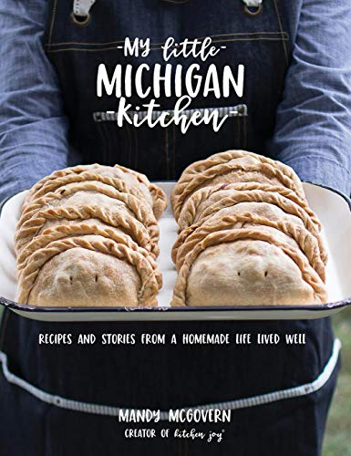 My Little Michigan Kitchen: Recipes and Stories from a Homemade Life Lived Well by Mandy McGovern